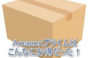 Amazonプライムはこんなにお得だった!